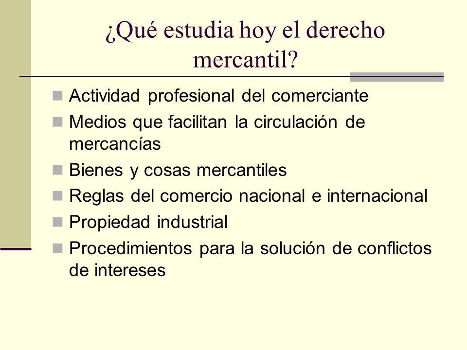 ¿Qué estudia hoy el derecho mercantil? Actividad profesional del comerciante Medios que facilitan la circulación de mercancías Bienes y cosas mercanti