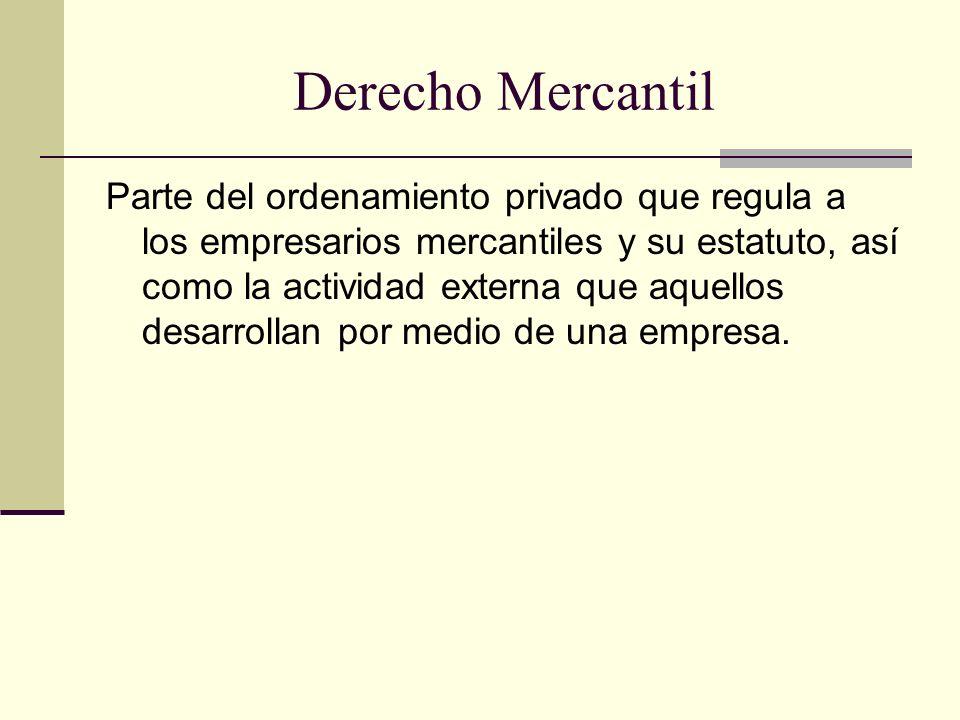Derecho Mercantil Parte del ordenamiento privado que regula a los empresarios mercantiles y su estatuto, así como la actividad externa que aquellos de