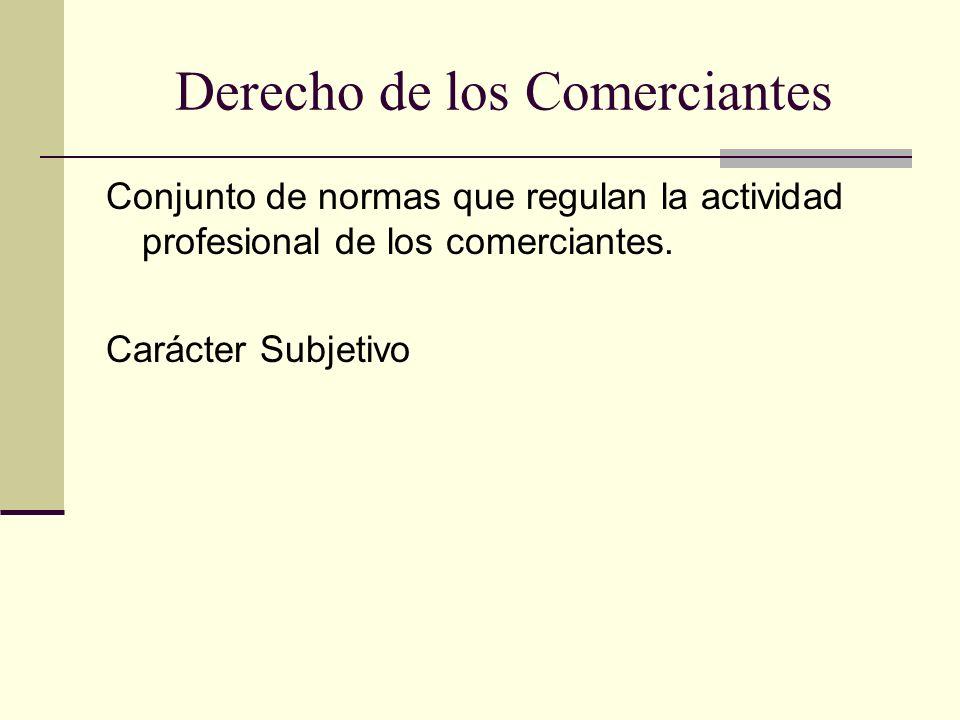 Derecho de los Comerciantes Conjunto de normas que regulan la actividad profesional de los comerciantes. Carácter Subjetivo
