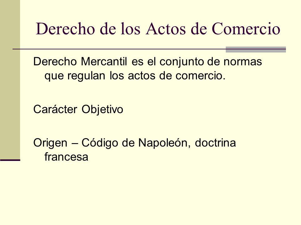 Derecho de los Actos de Comercio Derecho Mercantil es el conjunto de normas que regulan los actos de comercio. Carácter Objetivo Origen – Código de Na