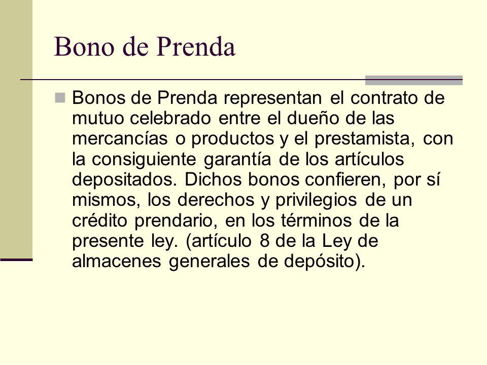 Bono de Prenda Bonos de Prenda representan el contrato de mutuo celebrado entre el dueño de las mercancías o productos y el prestamista, con la consig