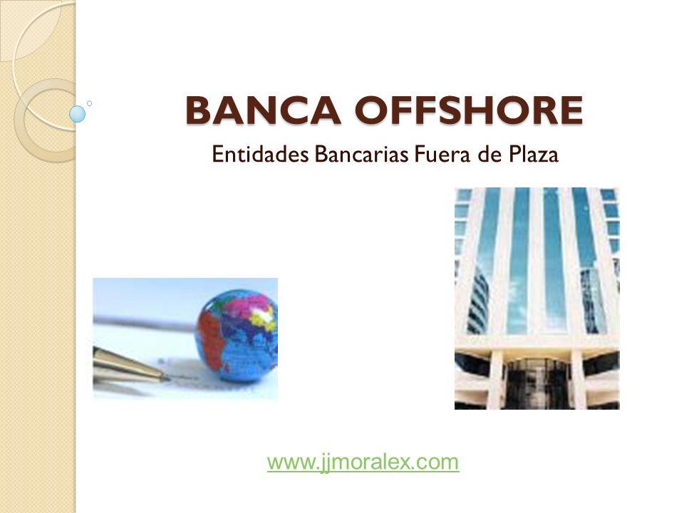 BANCA OFFSHORE Entidades Bancarias Fuera de Plaza www.jjmoralex.com