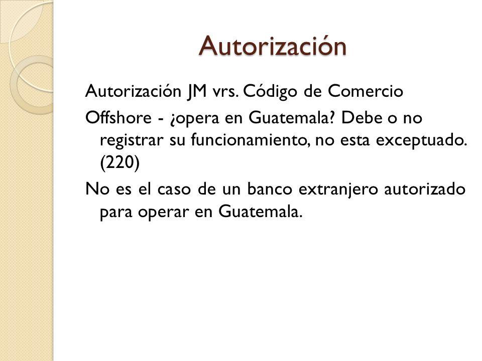 Autorización Autorización JM vrs. Código de Comercio Offshore - ¿opera en Guatemala? Debe o no registrar su funcionamiento, no esta exceptuado. (220)