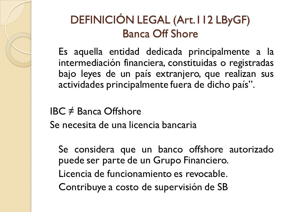 DEFINICIÓN LEGAL (Art.112 LByGF) Banca Off Shore Es aquella entidad dedicada principalmente a la intermediación financiera, constituidas o registradas