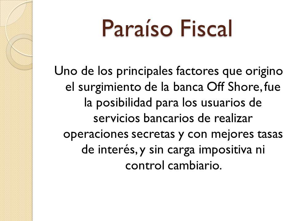 Paraíso Fiscal Uno de los principales factores que origino el surgimiento de la banca Off Shore, fue la posibilidad para los usuarios de servicios ban