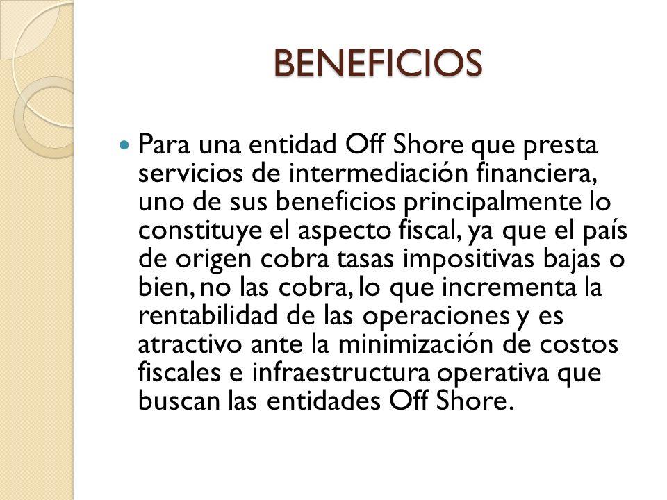 BENEFICIOS Para una entidad Off Shore que presta servicios de intermediación financiera, uno de sus beneficios principalmente lo constituye el aspecto