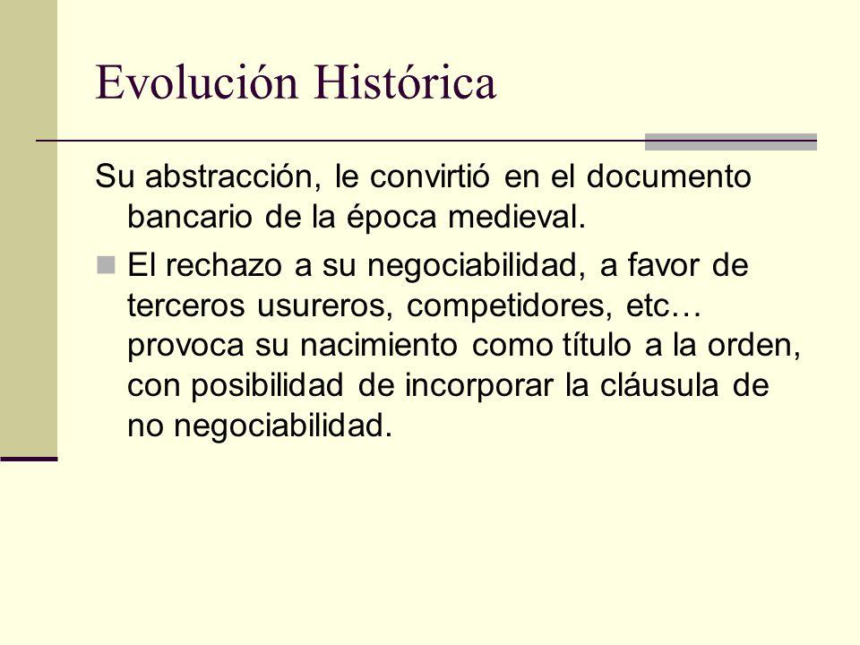 Evolución Histórica Su abstracción, le convirtió en el documento bancario de la época medieval. El rechazo a su negociabilidad, a favor de terceros us
