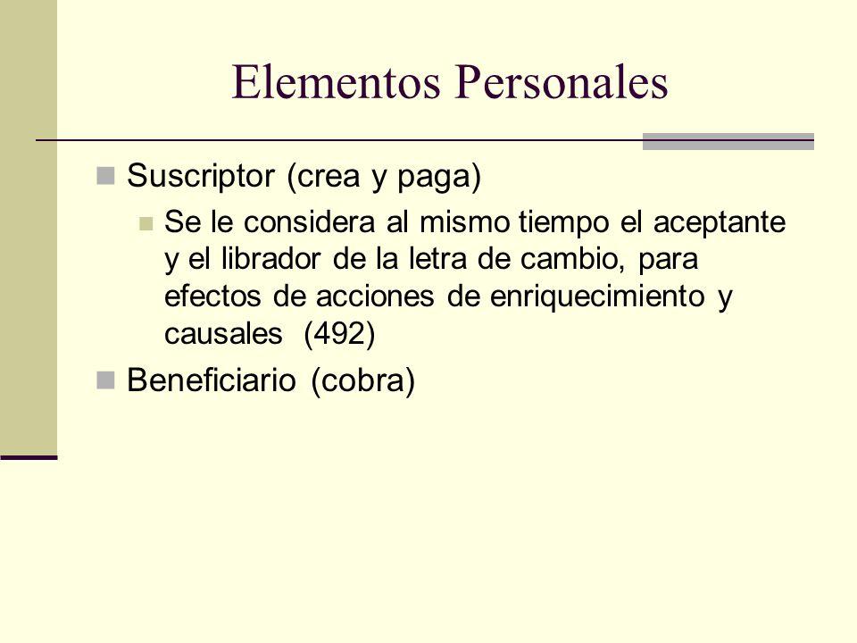 Elementos Personales Suscriptor (crea y paga) Se le considera al mismo tiempo el aceptante y el librador de la letra de cambio, para efectos de acciones de enriquecimiento y causales (492) Beneficiario (cobra)
