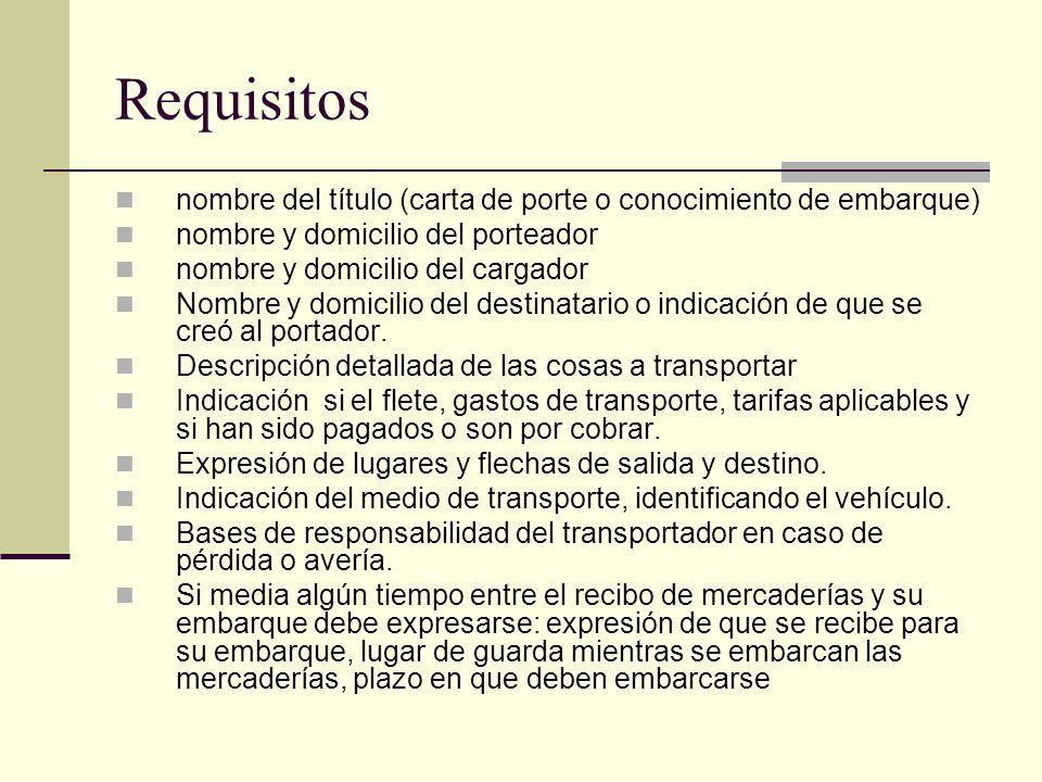 Requisitos nombre del título (carta de porte o conocimiento de embarque) nombre y domicilio del porteador nombre y domicilio del cargador Nombre y dom