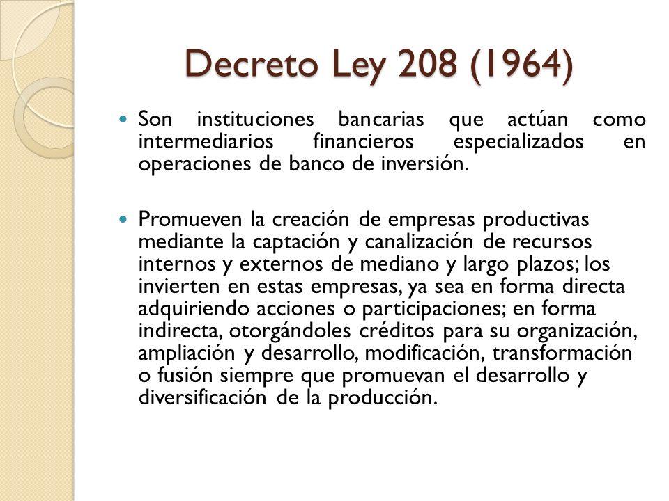 Decreto Ley 208 (1964) Son instituciones bancarias que actúan como intermediarios financieros especializados en operaciones de banco de inversión. Pro