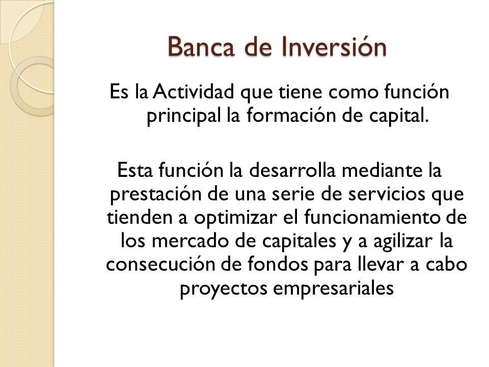 Banca de Inversión Es la Actividad que tiene como función principal la formación de capital. Esta función la desarrolla mediante la prestación de una