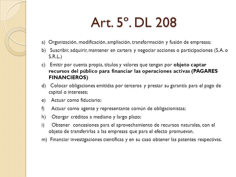 Art. 5º. DL 208 a) Organización, modificación, ampliación, transformación y fusión de empresas; b) Suscribir, adquirir, mantener en cartera y negociar