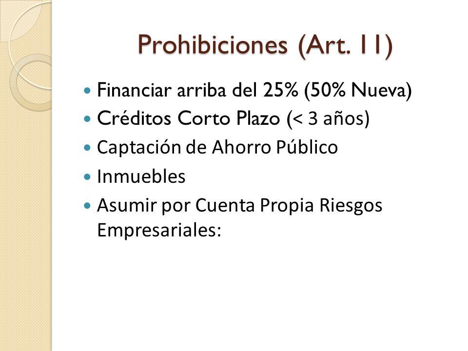 Prohibiciones (Art. 11) Financiar arriba del 25% (50% Nueva) Créditos Corto Plazo ( < 3 años) Captación de Ahorro Público Inmuebles Asumir por Cuenta