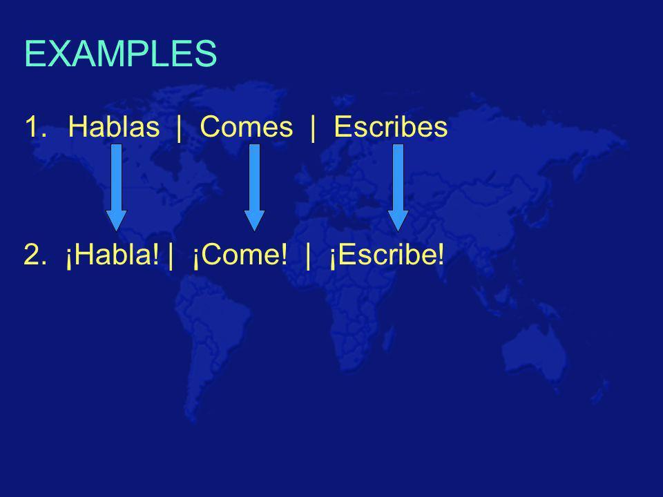 EXAMPLES 1.Hablas | Comes | Escribes 2. ¡Habla! | ¡Come! | ¡Escribe!