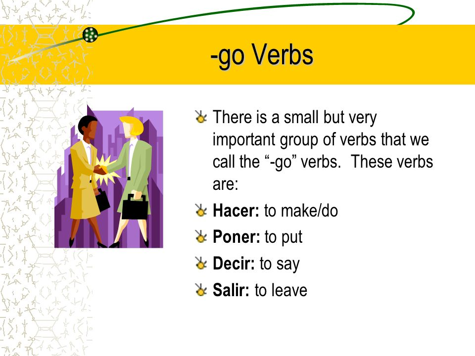 -go Verbs There is a small but very important group of verbs that we call the -go verbs.