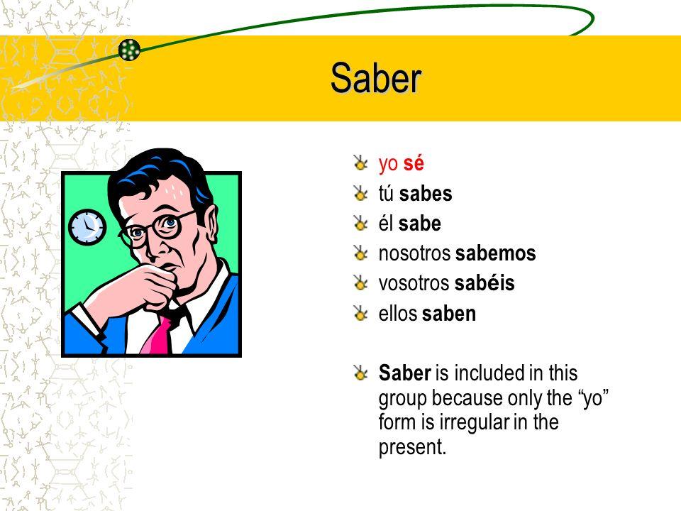 Saber yo sé tú sabes él sabe nosotros sabemos vosotros sab é is ellos saben Saber is included in this group because only the yo form is irregular in the present.