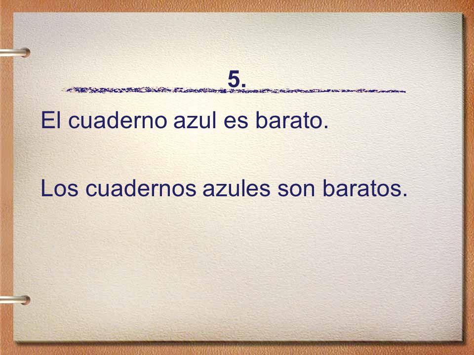 5. El cuaderno azul es barato. Los cuadernos azules son baratos.
