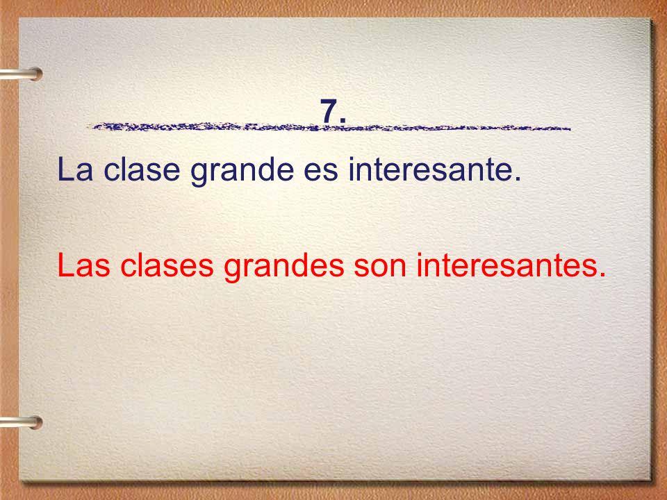 7. La clase grande es interesante. Las clases grandes son interesantes.