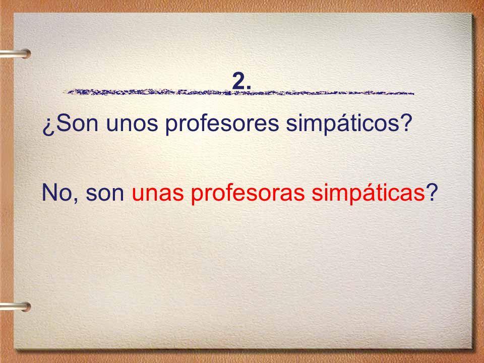 2. ¿Son unos profesores simpáticos? No, son unas profesoras simpáticas?