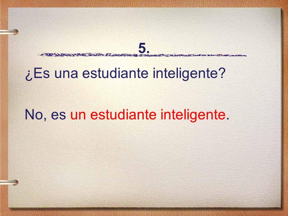 5. ¿Es una estudiante inteligente? No, es un estudiante inteligente.