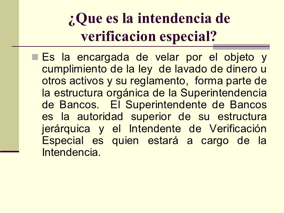 ¿Que es la intendencia de verificacion especial? Es la encargada de velar por el objeto y cumplimiento de la ley de lavado de dinero u otros activos y