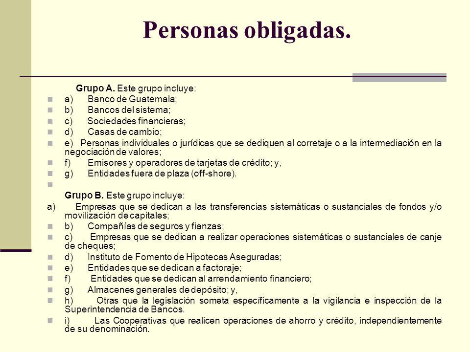 Personas obligadas. Grupo A. Este grupo incluye: a) Banco de Guatemala; b) Bancos del sistema; c) Sociedades financieras; d) Casas de cambio; e) Perso