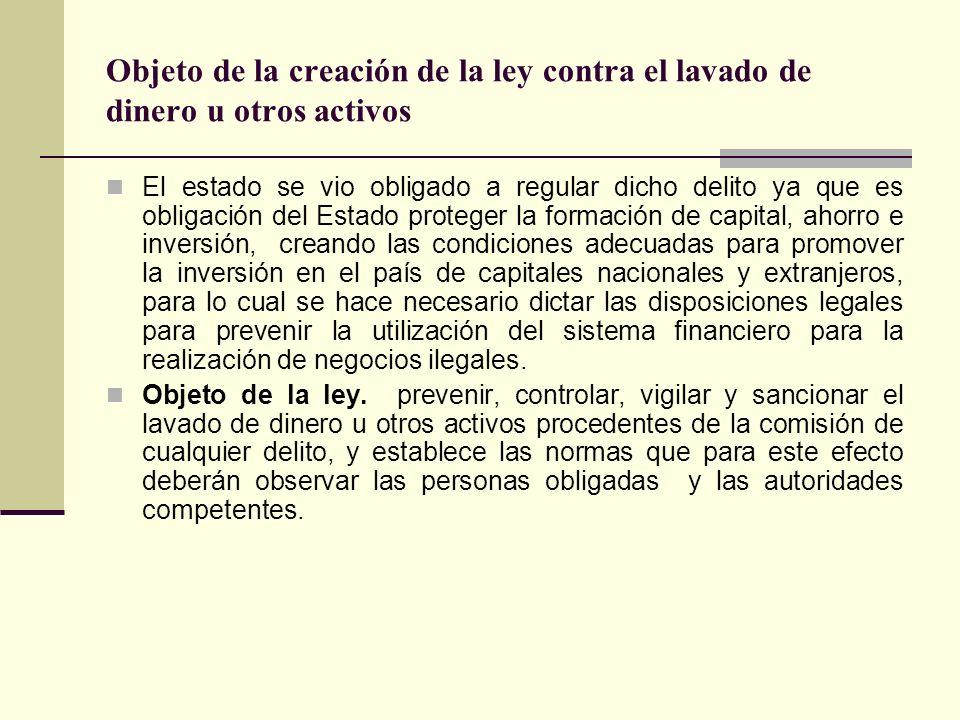 Objeto de la creación de la ley contra el lavado de dinero u otros activos El estado se vio obligado a regular dicho delito ya que es obligación del E