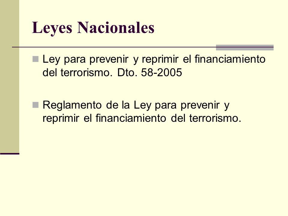 Leyes Nacionales Ley para prevenir y reprimir el financiamiento del terrorismo. Dto. 58-2005 Reglamento de la Ley para prevenir y reprimir el financia