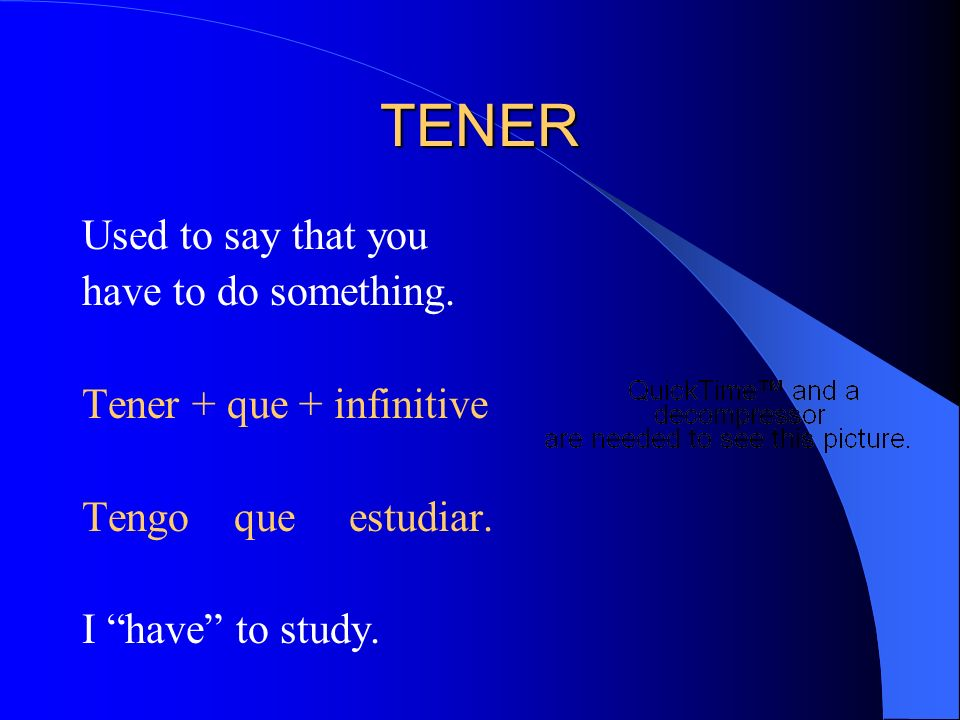 TENER Used to say that you have to do something. Tener + que + infinitive Tengo que estudiar.