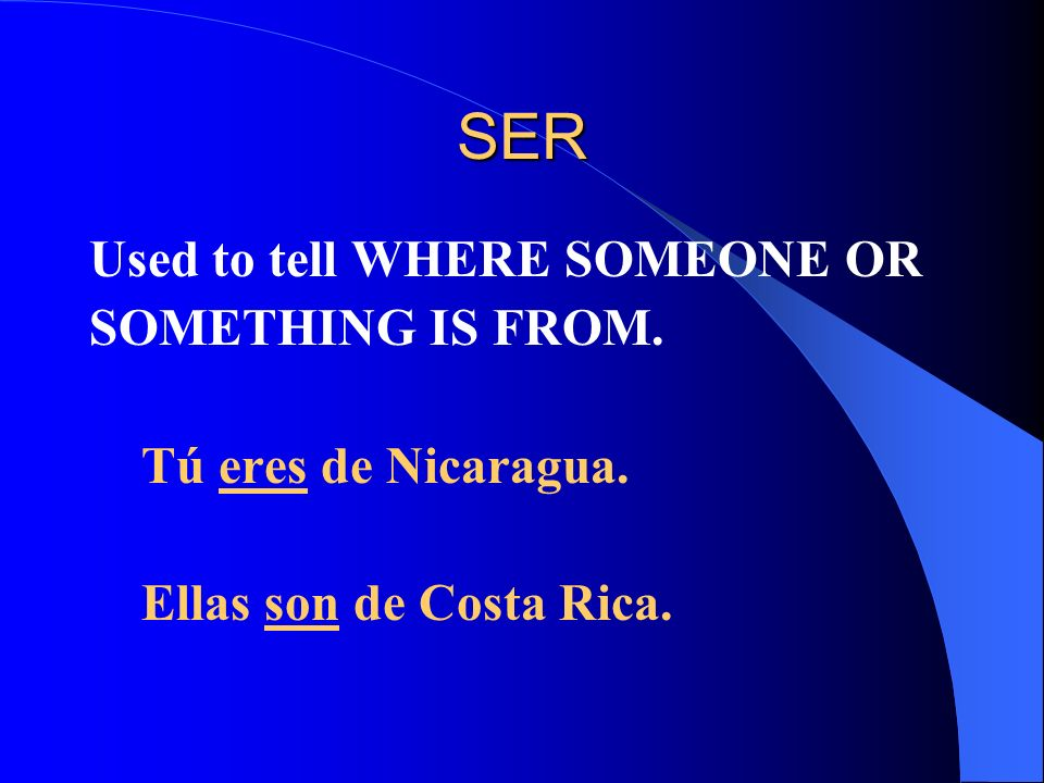 SER Used to tell WHERE SOMEONE OR SOMETHING IS FROM. Tú eres de Nicaragua. Ellas son de Costa Rica.