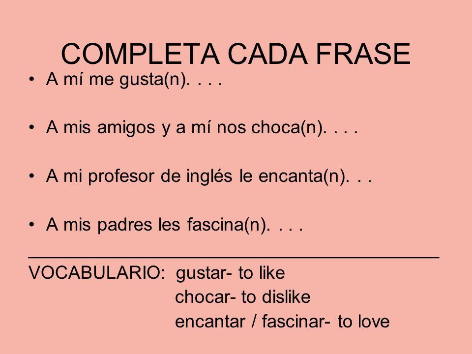 COMPLETA CADA FRASE A mí me gusta(n).... A mis amigos y a mí nos choca(n).... A mi profesor de inglés le encanta(n)... A mis padres les fascina(n)....