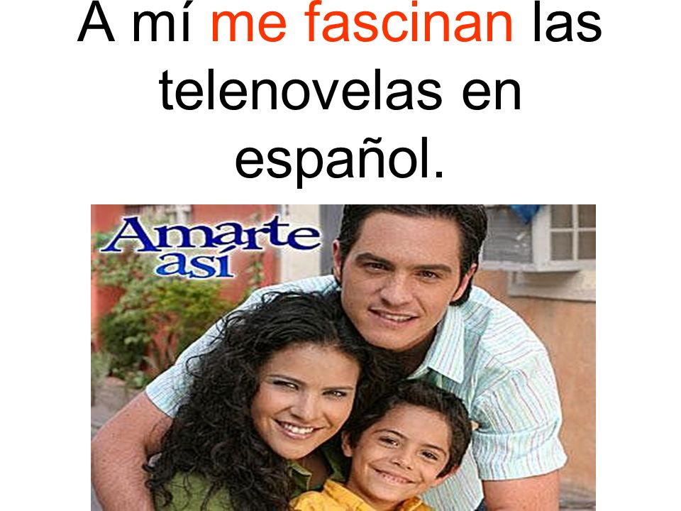 A mí me fascinan las telenovelas en español.