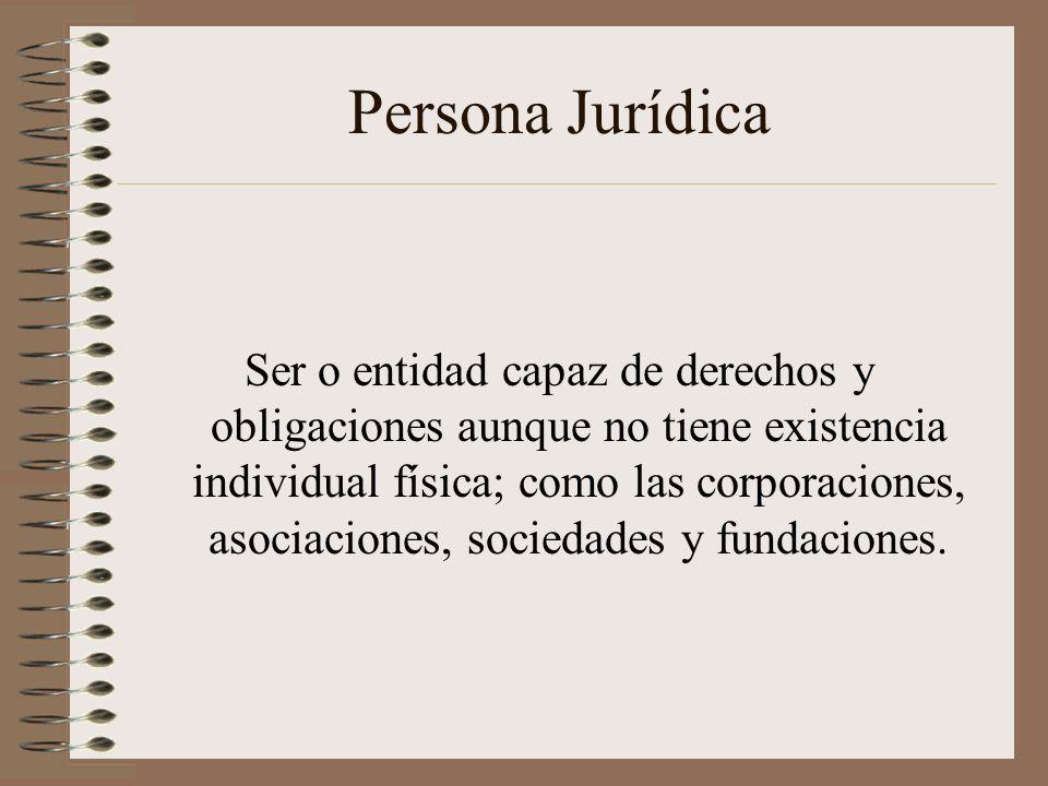Persona Jurídica Ser o entidad capaz de derechos y obligaciones aunque no tiene existencia individual física; como las corporaciones, asociaciones, so