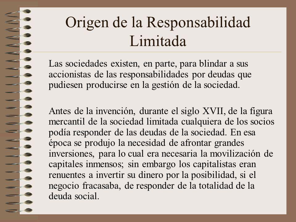 Origen de la Responsabilidad Limitada Las sociedades existen, en parte, para blindar a sus accionistas de las responsabilidades por deudas que pudiese