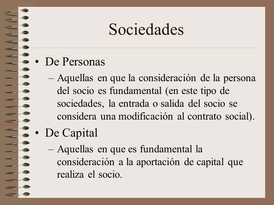 Sociedades De Personas –Aquellas en que la consideración de la persona del socio es fundamental (en este tipo de sociedades, la entrada o salida del s