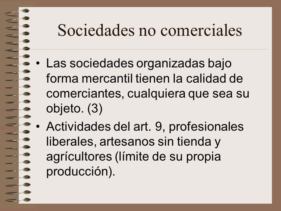 Sociedades no comerciales Las sociedades organizadas bajo forma mercantil tienen la calidad de comerciantes, cualquiera que sea su objeto. (3) Activid