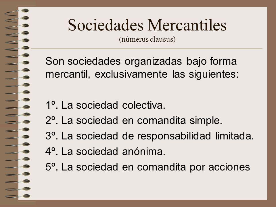 Sociedades Mercantiles (númerus clausus) Son sociedades organizadas bajo forma mercantil, exclusivamente las siguientes: 1º. La sociedad colectiva. 2º