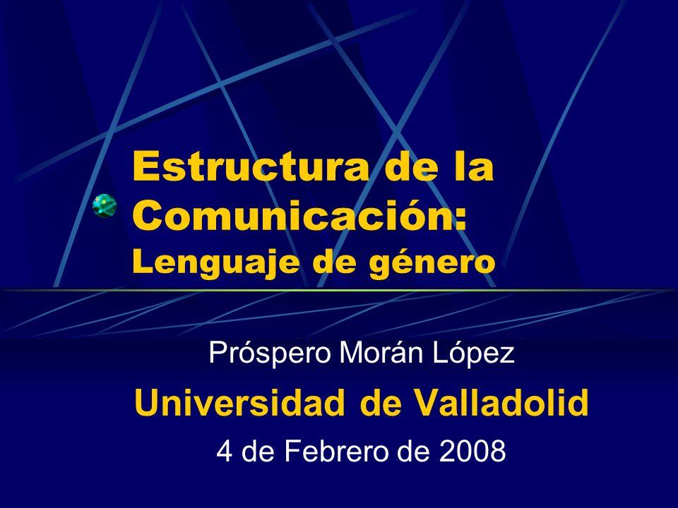 Estructura de la Comunicación: Lenguaje de género Próspero Morán López Universidad de Valladolid 4 de Febrero de 2008