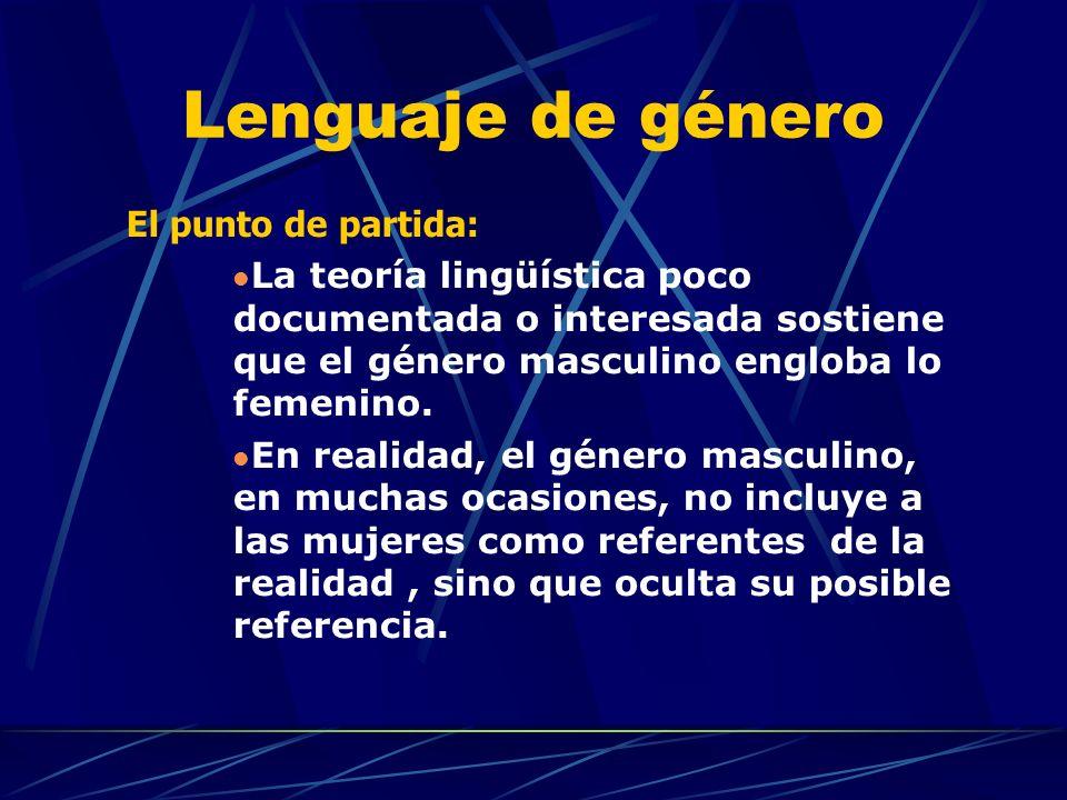 Lenguaje de género El punto de partida: La teoría lingüística poco documentada o interesada sostiene que el género masculino engloba lo femenino.