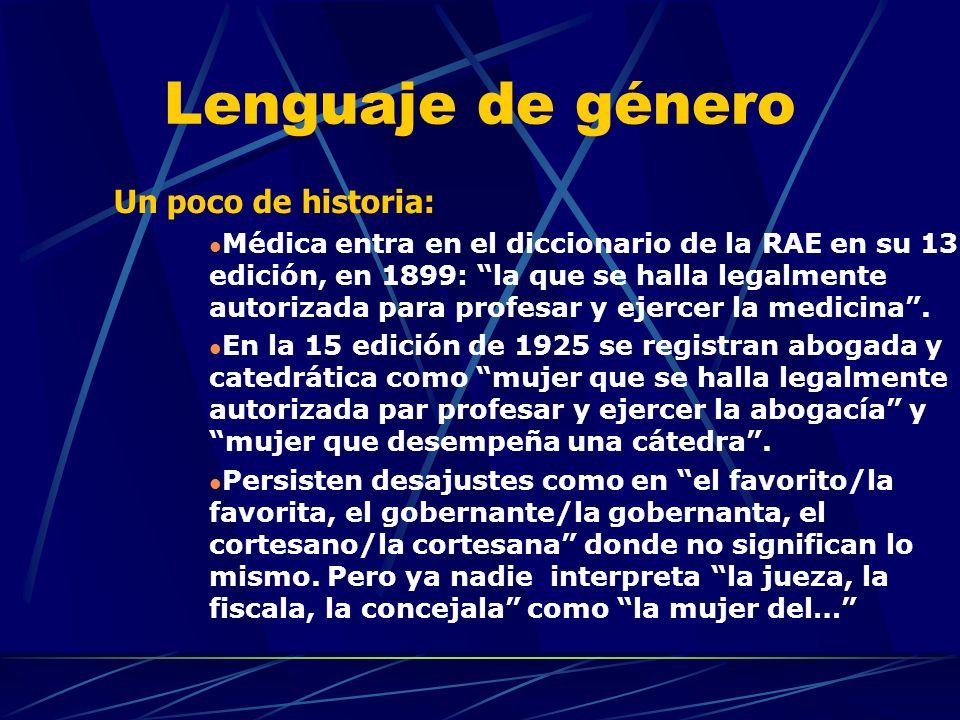 Lenguaje de género Un poco de historia: Médica entra en el diccionario de la RAE en su 13 edición, en 1899: la que se halla legalmente autorizada para profesar y ejercer la medicina.
