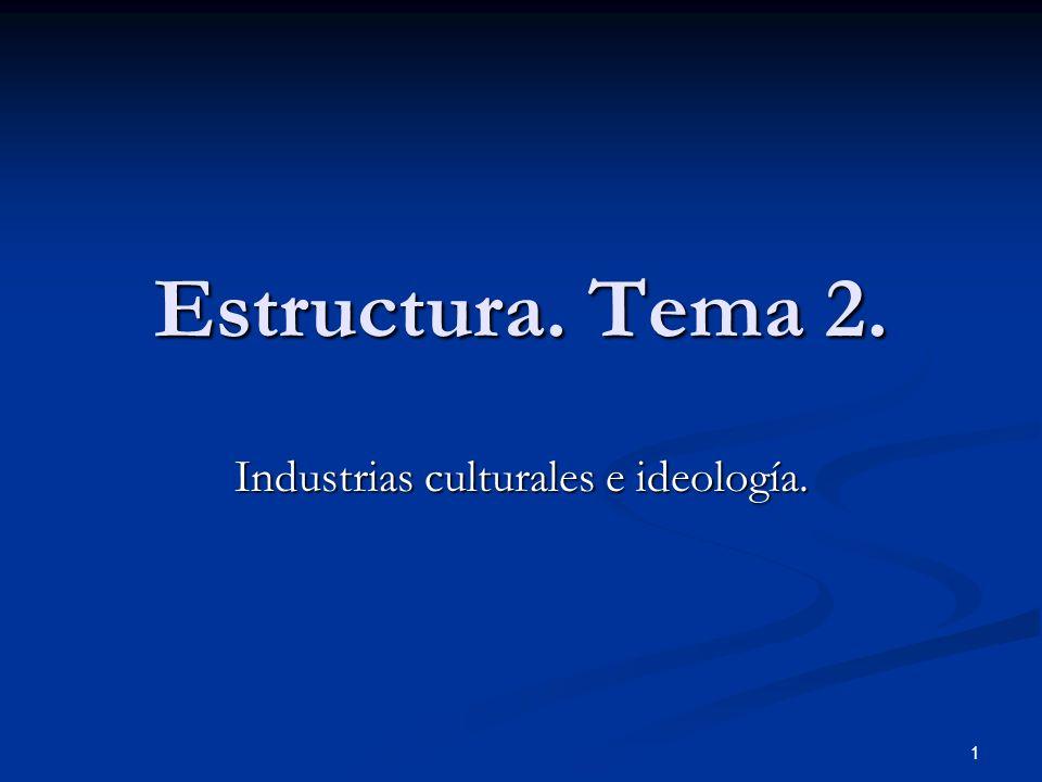 1 Estructura. Tema 2. Industrias culturales e ideología.