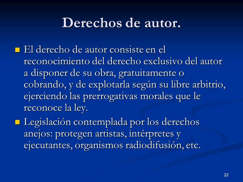 22 Derechos de autor. El derecho de autor consiste en el reconocimiento del derecho exclusivo del autor a disponer de su obra, gratuitamente o cobrand