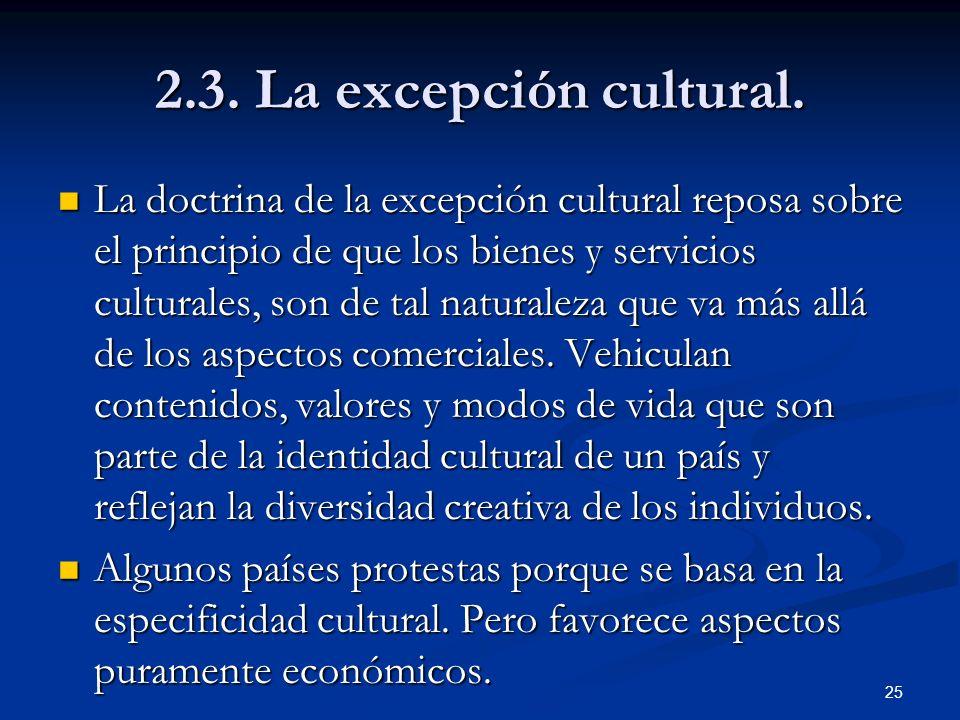 25 2.3. La excepción cultural. La doctrina de la excepción cultural reposa sobre el principio de que los bienes y servicios culturales, son de tal nat