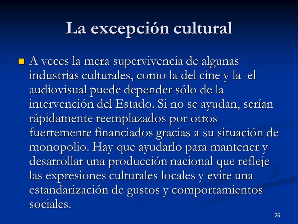 26 La excepción cultural A veces la mera supervivencia de algunas industrias culturales, como la del cine y la el audiovisual puede depender sólo de l