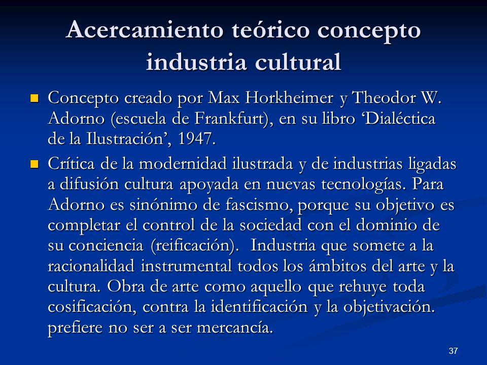 37 Acercamiento teórico concepto industria cultural Concepto creado por Max Horkheimer y Theodor W. Adorno (escuela de Frankfurt), en su libro Dialéct