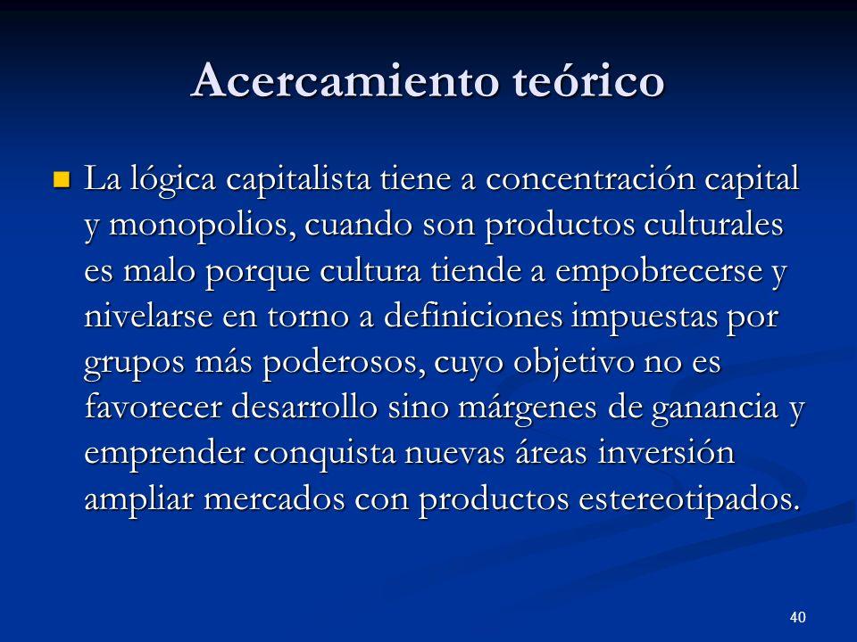 40 Acercamiento teórico La lógica capitalista tiene a concentración capital y monopolios, cuando son productos culturales es malo porque cultura tiend