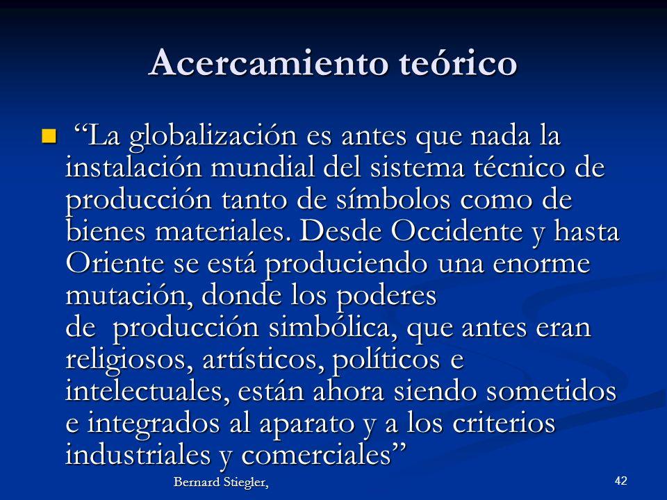 42 Acercamiento teórico La globalización es antes que nada la instalación mundial del sistema técnico de producción tanto de símbolos como de bienes m