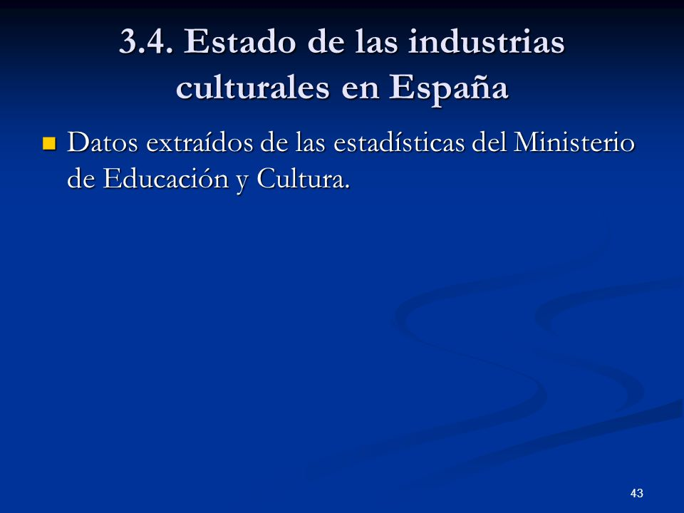 43 3.4. Estado de las industrias culturales en España Datos extraídos de las estadísticas del Ministerio de Educación y Cultura. Datos extraídos de la