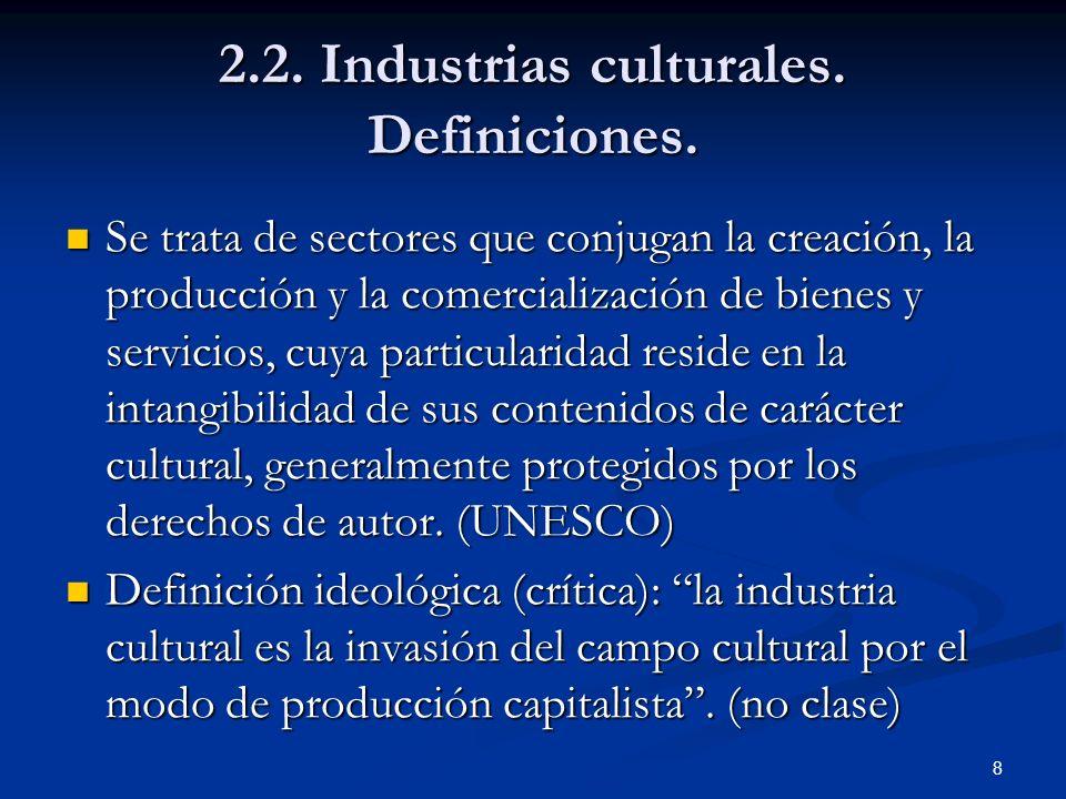 8 2.2. Industrias culturales. Definiciones. Se trata de sectores que conjugan la creación, la producción y la comercialización de bienes y servicios,
