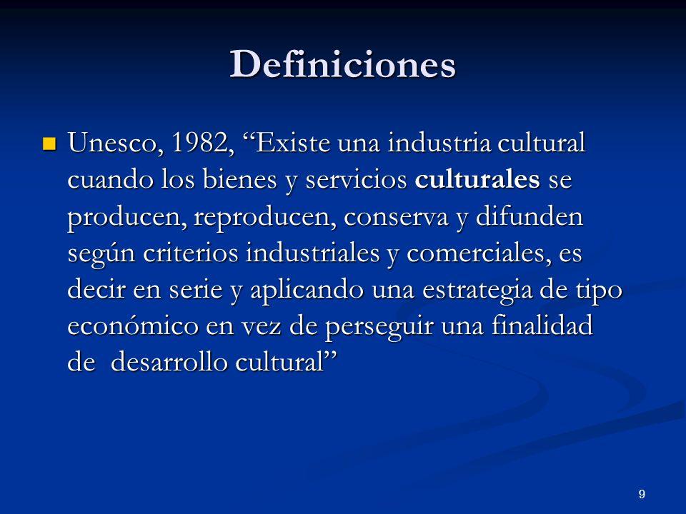9 Definiciones Unesco, 1982, Existe una industria cultural cuando los bienes y servicios culturales se producen, reproducen, conserva y difunden según
